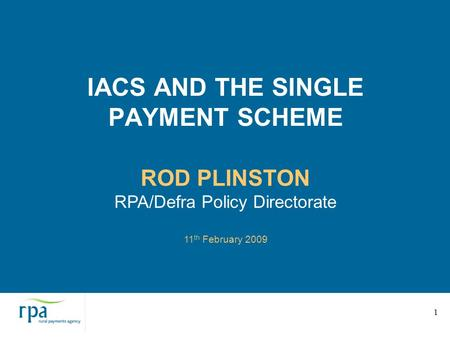 1 IACS AND THE SINGLE PAYMENT SCHEME ROD PLINSTON RPA/Defra Policy Directorate 11 th February 2009.