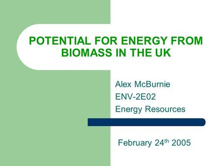 POTENTIAL FOR ENERGY FROM BIOMASS IN THE UK Alex McBurnie ENV-2E02 Energy Resources February 24 th 2005.