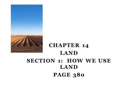 CHAPTER 14 LAND SECTION 1: HOW WE USE LAND PAGE 380 Day one.
