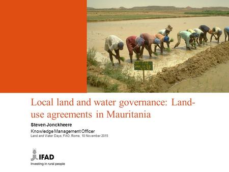 Local land and water governance: Land- use agreements in Mauritania Steven Jonckheere Knowledge Management Officer Land and Water Days, FAO, Rome, 10 November.
