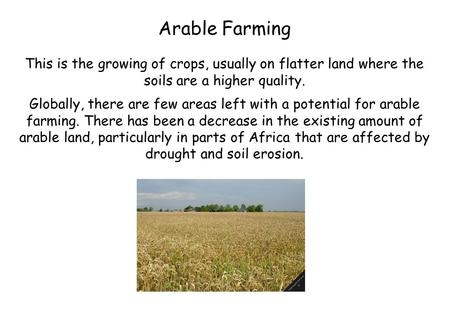 Arable Farming This is the growing of crops, usually on flatter land where the soils are a higher quality. Globally, there are few areas left with a potential.