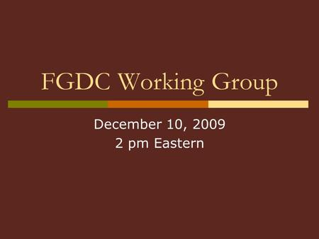 FGDC Working Group December 10, 2009 2 pm Eastern.