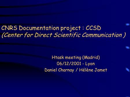 CNRS Documentation project : CCSD (Center for Direct Scientific Communication ) Htask meeting (Madrid) 06/12/2001 - Lyon Daniel Charnay / Hélène Jamet.