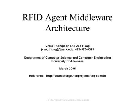 RFID Agent Middleware Architecture Craig Thompson and Joe Hoag {cwt, 479-575-6519 Department of Computer Science and Computer Engineering.