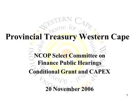 1 Provincial Treasury Western Cape NCOP Select Committee on Finance Public Hearings Conditional Grant and CAPEX 20 November 2006.