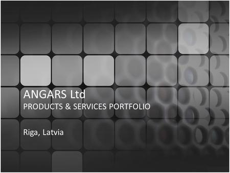 ANGARS Ltd PRODUCTS & SERVICES PORTFOLIO Riga, Latvia.