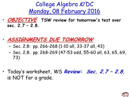 College Algebra K/DC Monday, 08 February 2016 OBJECTIVE TSW review for tomorrow's test over sec. 2.7 – 2.8. ASSIGNMENTS DUE TOMORROW –Sec. 2.8: pp. 266-268.