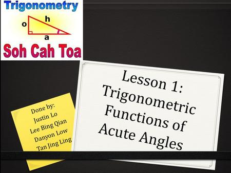 Lesson 1: Trigonometric Functions of Acute Angles Done by: Justin Lo Lee Bing Qian Danyon Low Tan Jing Ling.