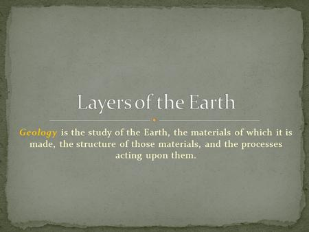 Layers of the Earth Geology is the study of the Earth, the materials of which it is made, the structure of those materials, and the processes acting.