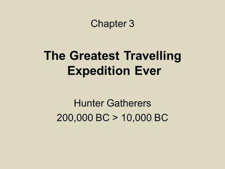 The Greatest Travelling Expedition Ever Hunter Gatherers 200,000 BC > 10,000 BC Chapter 3.