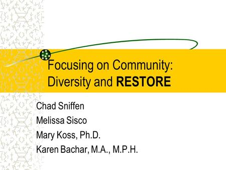 Focusing on Community: Diversity and RESTORE Chad Sniffen Melissa Sisco Mary Koss, Ph.D. Karen Bachar, M.A., M.P.H.