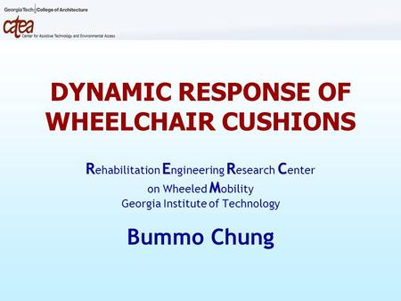 DYNAMIC RESPONSE OF WHEELCHAIR CUSHIONS RERC R ehabilitation E ngineering R esearch C enter M on Wheeled M obility Georgia Institute of Technology Bummo.