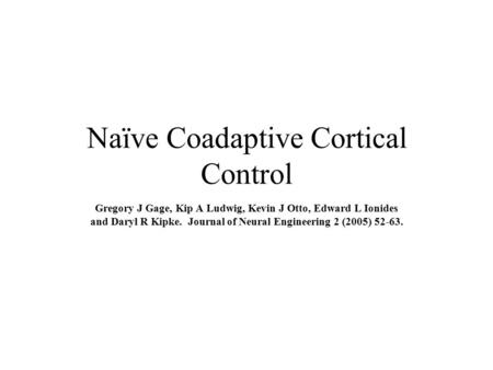 Naïve Coadaptive Cortical Control Gregory J Gage, Kip A Ludwig, Kevin J Otto, Edward L Ionides and Daryl R Kipke. Journal of Neural Engineering 2 (2005)