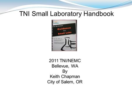 2011 TNI/NEMC Bellevue, WA By Keith Chapman City of Salem, OR TNI Small Laboratory Handbook.