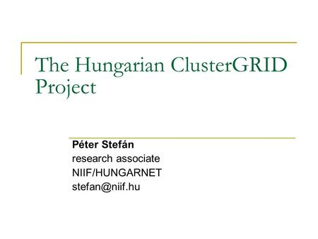 The Hungarian ClusterGRID Project Péter Stefán research associate NIIF/HUNGARNET