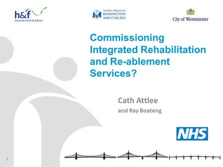 Commissioning Integrated Rehabilitation and Re-ablement Services? Cath Attlee and Ray Boateng 1.