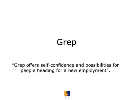 "Grep ""Grep offers self-confidence and possibilities for people heading for a new employment""."