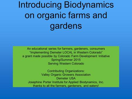"Introducing Biodynamics on organic farms and gardens An educational series for farmers, gardeners, consumers ""Implementing Demeter LOCAL in Western Colorado"""