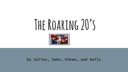 The Roaring 20's by Julion, Jake, Ethan, and Emily.
