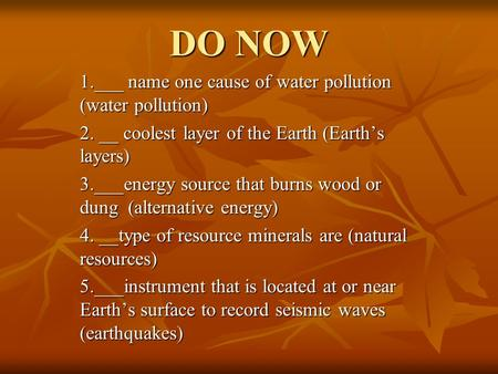 DO NOW 1.___ name one cause of water pollution (water pollution) 2. __ coolest layer of the Earth (Earth's layers) 3.___energy source that burns wood or.
