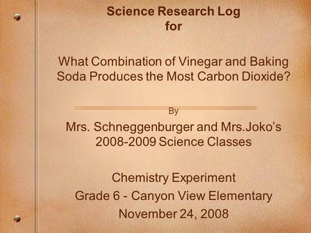 Science Research Log for What Combination of Vinegar and Baking Soda Produces the Most Carbon Dioxide? By Mrs. Schneggenburger and Mrs.Joko's 2008-2009.