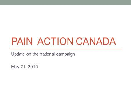 PAIN ACTION CANADA Update on the national campaign May 21, 2015.