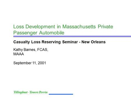 September 11, 2001 Kathy Barnes, FCAS, MAAA Loss Development in Massachusetts Private Passenger Automobile Casualty Loss Reserving Seminar - New Orleans.