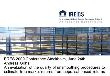 ERES 2009 Conference Stockholm, June 24th Andreas Gohs: An evaluation of the quality of unsmoothing procedures to estimate true market returns from appraisal-based.