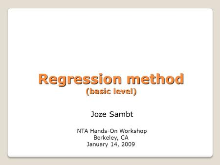 Regression method (basic level) Regression method (basic level) Jo z e Sambt NTA Hands-On Workshop Berkeley, CA January 14, 2009.