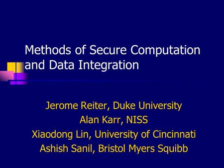 Methods of Secure Computation and Data Integration Jerome Reiter, Duke University Alan Karr, NISS Xiaodong Lin, University of Cincinnati Ashish Sanil,