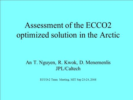 Assessment of the ECCO2 optimized solution in the Arctic An T. Nguyen, R. Kwok, D. Menemenlis JPL/Caltech ECCO-2 Team Meeting, MIT Sep 23-24, 2008.