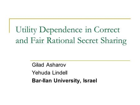Utility Dependence in Correct and Fair Rational Secret Sharing Gilad Asharov Yehuda Lindell Bar-Ilan University, Israel.