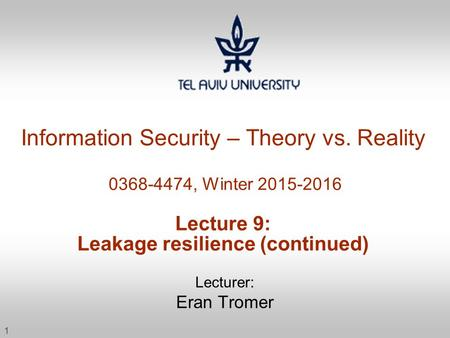 1 Information Security – Theory vs. Reality 0368-4474, Winter 2015-2016 Lecture 9: Leakage resilience (continued) Lecturer: Eran Tromer.