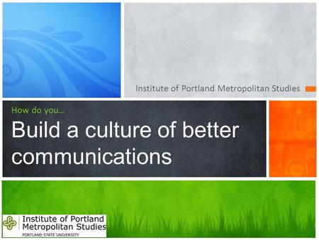 Institute of Portland Metropolitan Studies How do you… Build a culture of better communications.