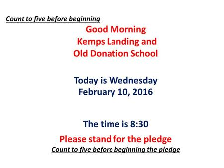 Count to five before beginning Good Morning Kemps Landing and Old Donation School Today is Wednesday February 10, 2016 The time is 8:30 Please stand for.
