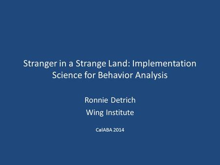 Stranger in a Strange Land: Implementation Science for Behavior Analysis Ronnie Detrich Wing Institute CalABA 2014.