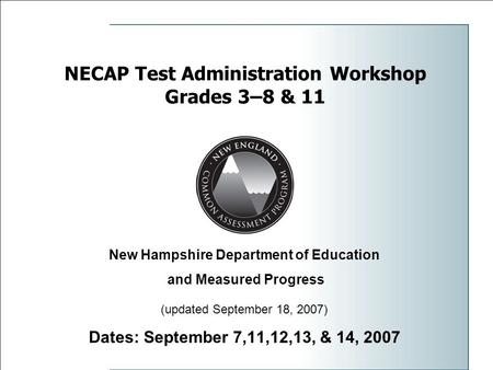 1 NECAP Test Administration Workshop Grades 3–8 & 11 Dates: September 7,11,12,13, & 14, 2007 New Hampshire Department of Education and Measured Progress.