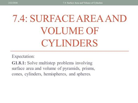 7.4: SURFACE AREA AND VOLUME OF CYLINDERS Expectation: G1.8.1: Solve multistep problems involving surface area and volume of pyramids, prisms, cones, cylinders,
