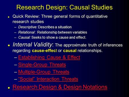 Research Design: Causal Studies l Quick Review: Three general forms of quantitative research studies –Descriptive: Describes a situation –Relational :