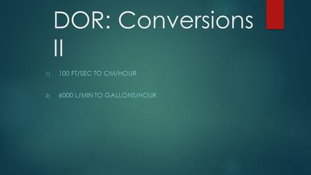 DOR: Conversions II 1) 100 FT/SEC TO CM/HOUR 2) 6000 L/MIN TO GALLONS/HOUR.