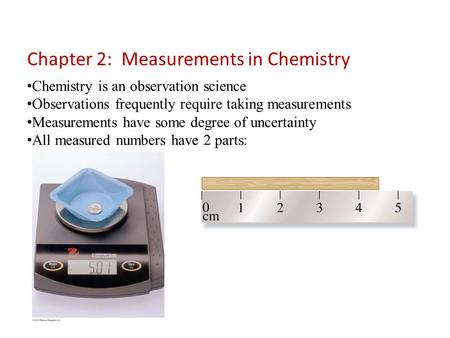 Chemistry is an observation science Observations frequently require taking measurements Measurements have some degree of uncertainty All measured numbers.
