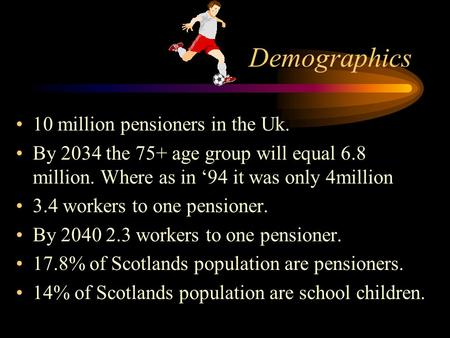 Demographics 10 million pensioners in the Uk. By 2034 the 75+ age group will equal 6.8 million. Where as in '94 it was only 4million 3.4 workers to one.