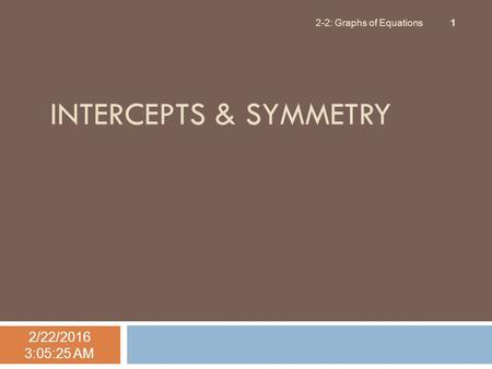 INTERCEPTS & SYMMETRY 2/22/2016 3:06:57 AM 2-2: Graphs of Equations 1.