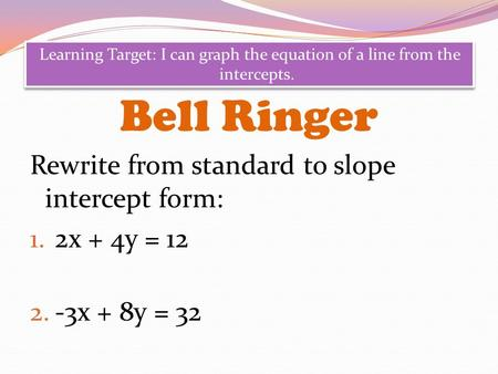Bell Ringer Rewrite from standard to slope intercept form: 1. 2x + 4y = 12 2. -3x + 8y = 32 Learning Target: I can graph the equation of a line from the.
