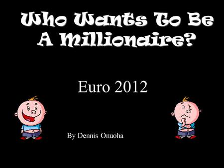 Who Wants To Be A Millionaire? Euro 2012 By Dennis Onuoha.