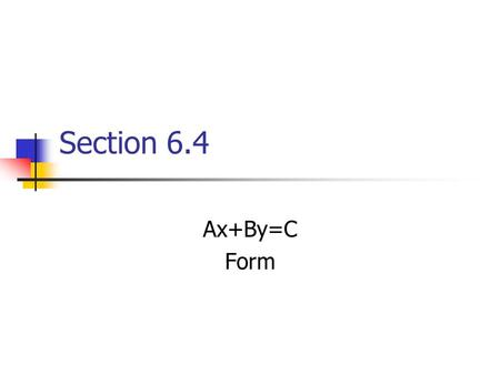 Section 6.4 Ax+By=C Form. The slope –intercept form is just one form of a linear equation. Another form is Ax+By =C This form is useful in making quick.