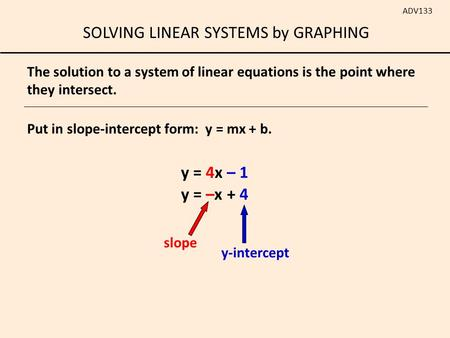 SOLVING LINEAR SYSTEMS by GRAPHING ADV133 Put in slope-intercept form: y = mx + b. y = 4x – 1 y = –x + 4 The solution to a system of linear equations is.