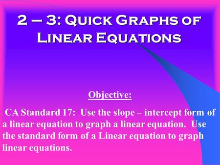 2 – 3: Quick Graphs of Linear Equations Objective: CA Standard 17: Use the slope – intercept form of a linear equation to graph a linear equation. Use.