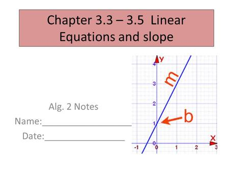 Chapter 3.3 – 3.5 Linear Equations and slope Alg. 2 Notes Name:__________________ Date:________________.