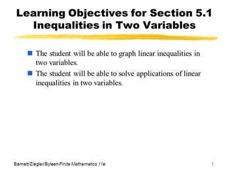 Barnett/Ziegler/Byleen Finite Mathematics 11e1 Learning Objectives for Section 5.1 Inequalities in Two Variables The student will be able to graph linear.